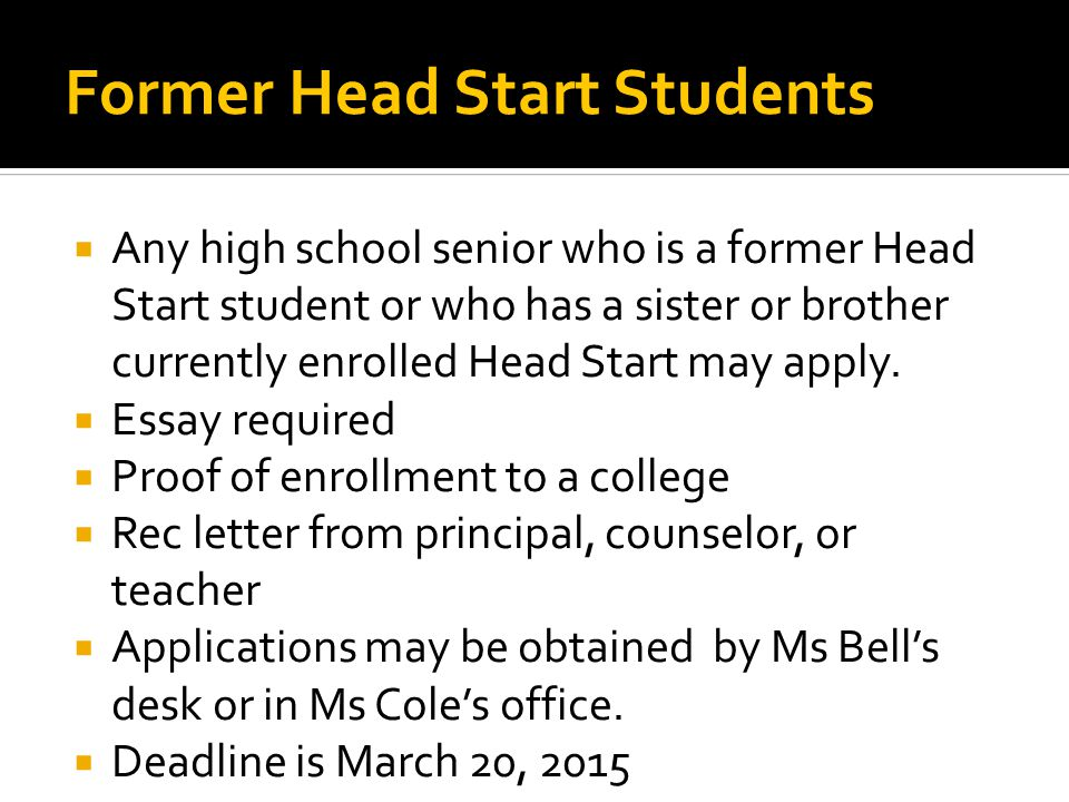 Former Head Start Students  Any high school senior who is a former Head Start student or who has a sister or brother currently enrolled Head Start may apply.
