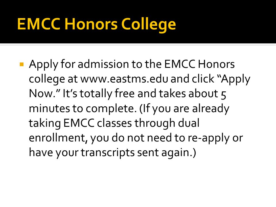 EMCC Honors College  Apply for admission to the EMCC Honors college at www.eastms.edu and click Apply Now. It's totally free and takes about 5 minutes to complete.