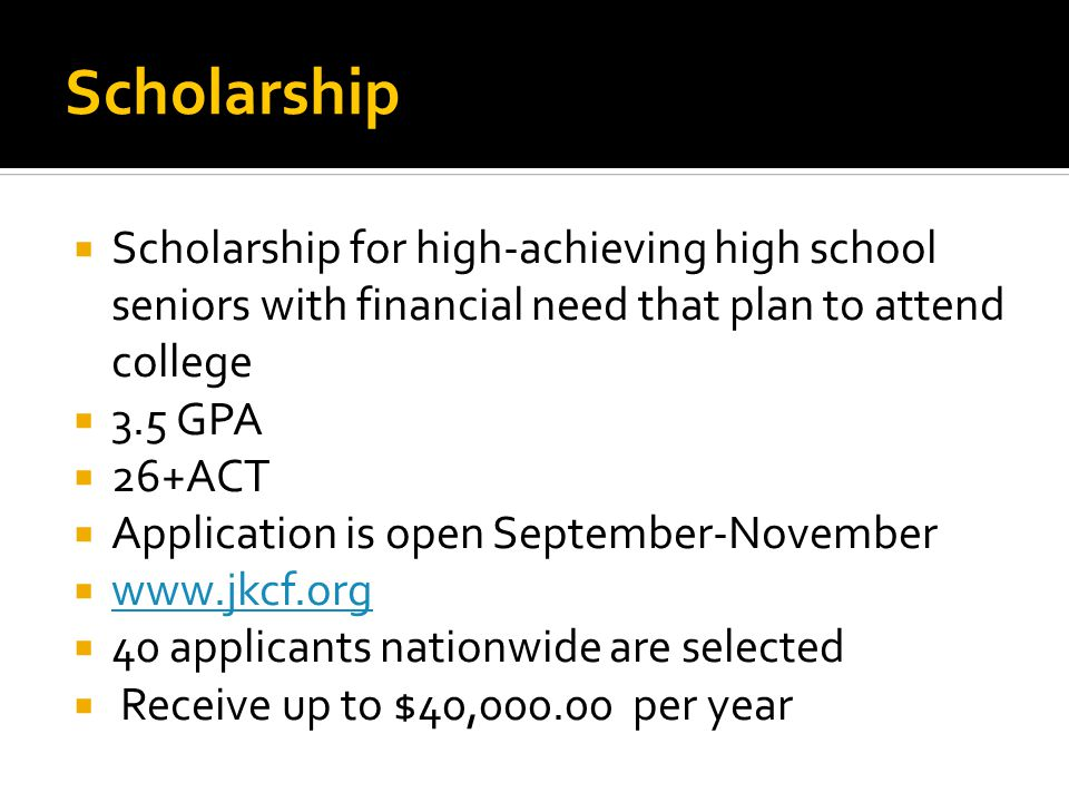 Scholarship  Scholarship for high-achieving high school seniors with financial need that plan to attend college  3.5 GPA  26+ACT  Application is open September-November  www.jkcf.org www.jkcf.org  40 applicants nationwide are selected  Receive up to $40,000.00 per year