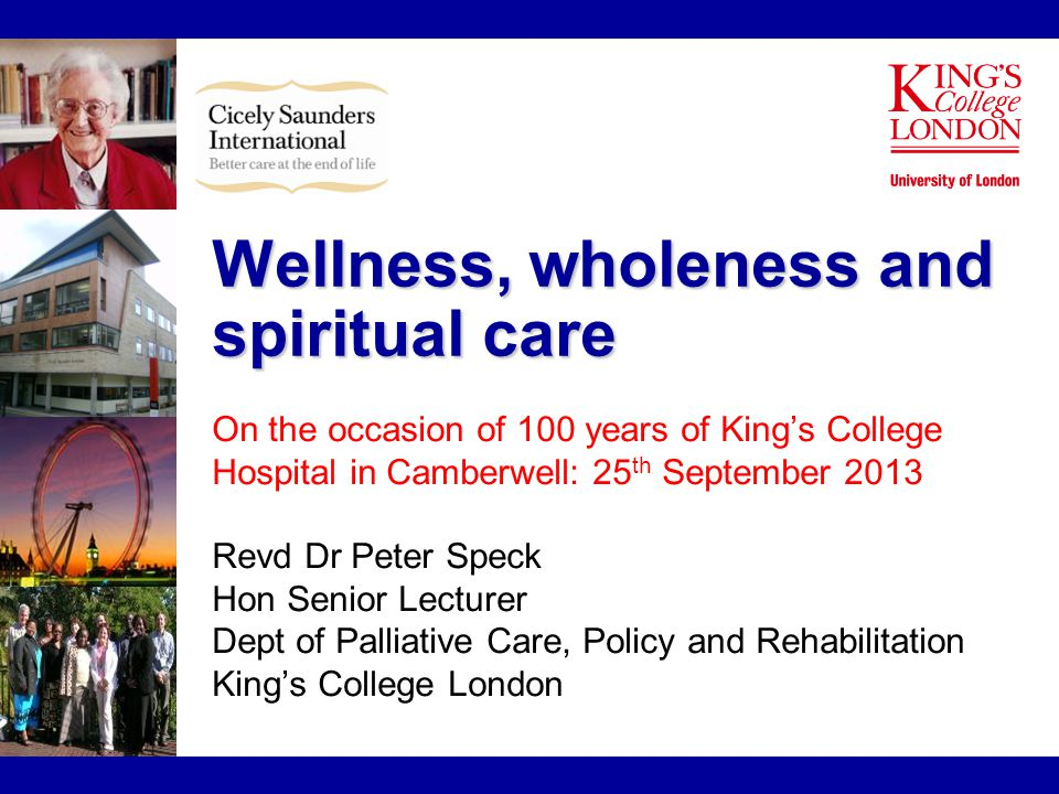 Wellness, wholeness and spiritual care On the occasion of 100 years of King's College Hospital in Camberwell: 25 th September 2013 Revd Dr Peter Speck Hon Senior Lecturer Dept of Palliative Care, Policy and Rehabilitation King's College London