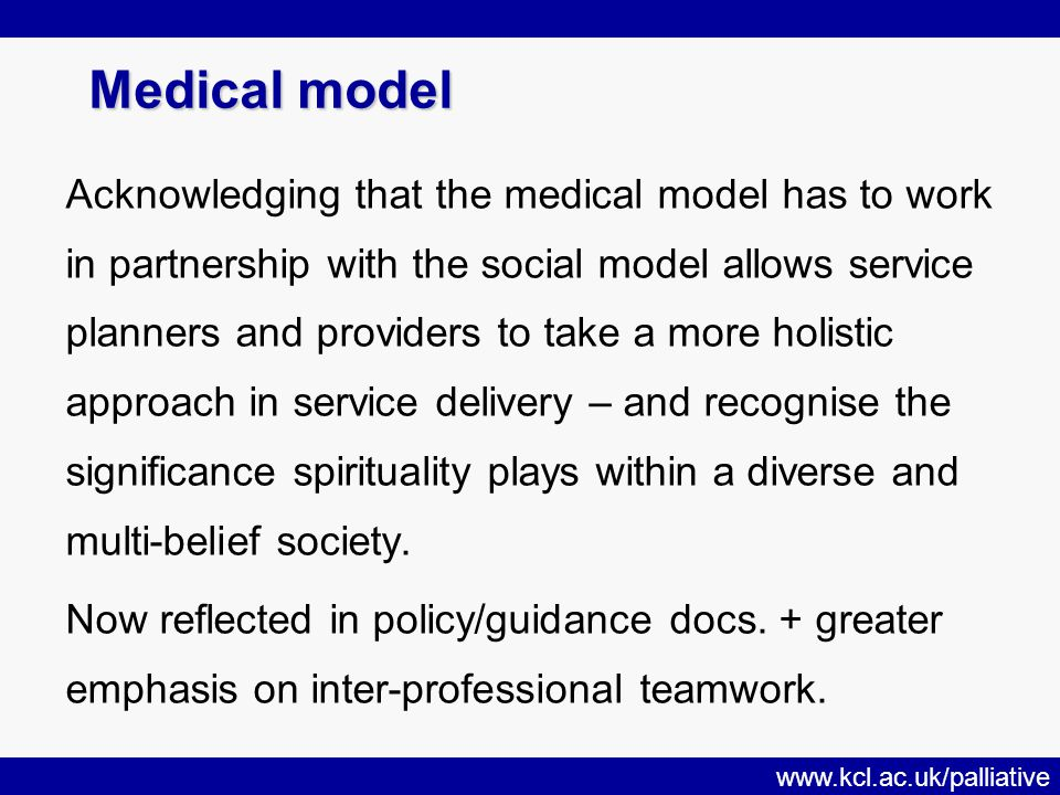 www.kcl.ac.uk/palliative Medical model Acknowledging that the medical model has to work in partnership with the social model allows service planners and providers to take a more holistic approach in service delivery – and recognise the significance spirituality plays within a diverse and multi-belief society.