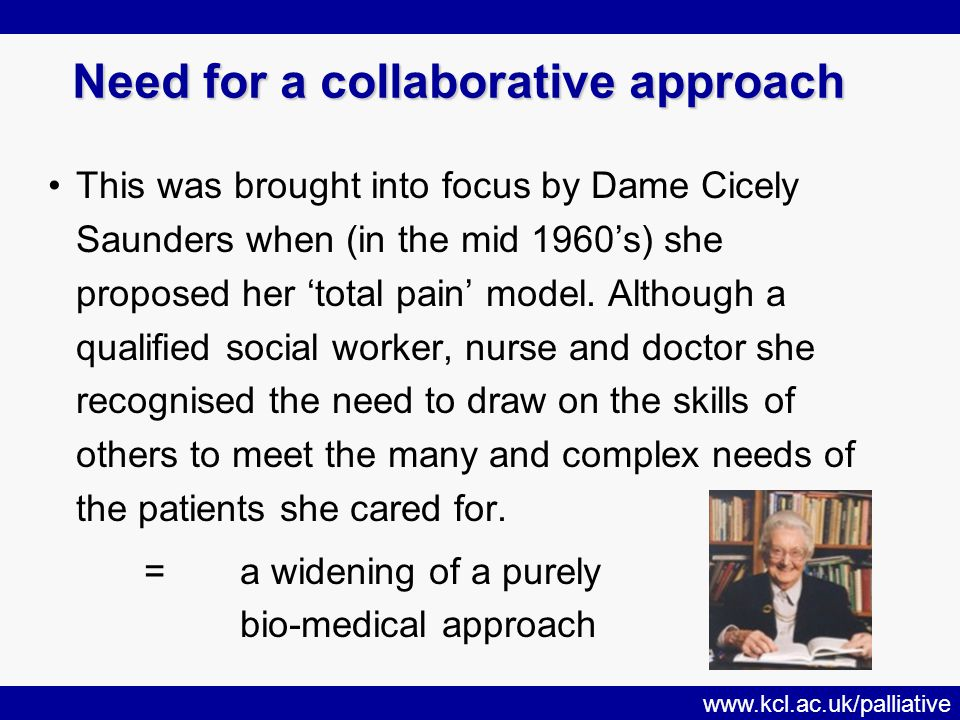 www.kcl.ac.uk/palliative Need for a collaborative approach This was brought into focus by Dame Cicely Saunders when (in the mid 1960's) she proposed her 'total pain' model.