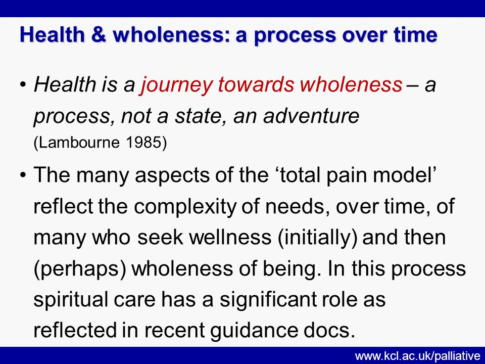 www.kcl.ac.uk/palliative Health & wholeness: a process over time Health is a journey towards wholeness – a process, not a state, an adventure (Lambourne 1985) The many aspects of the 'total pain model' reflect the complexity of needs, over time, of many who seek wellness (initially) and then (perhaps) wholeness of being.