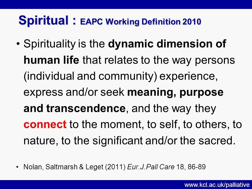 www.kcl.ac.uk/palliative Spiritual : EAPC Working Definition 2010 Spirituality is the dynamic dimension of human life that relates to the way persons (individual and community) experience, express and/or seek meaning, purpose and transcendence, and the way they connect to the moment, to self, to others, to nature, to the significant and/or the sacred.