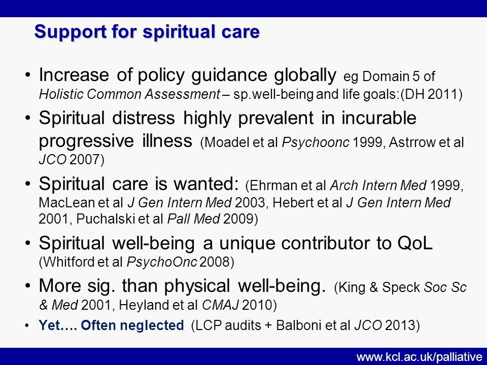www.kcl.ac.uk/palliative Support for spiritual care Increase of policy guidance globally eg Domain 5 of Holistic Common Assessment – sp.well-being and life goals:(DH 2011) Spiritual distress highly prevalent in incurable progressive illness (Moadel et al Psychoonc 1999, Astrrow et al JCO 2007) Spiritual care is wanted: (Ehrman et al Arch Intern Med 1999, MacLean et al J Gen Intern Med 2003, Hebert et al J Gen Intern Med 2001, Puchalski et al Pall Med 2009) Spiritual well-being a unique contributor to QoL (Whitford et al PsychoOnc 2008) More sig.