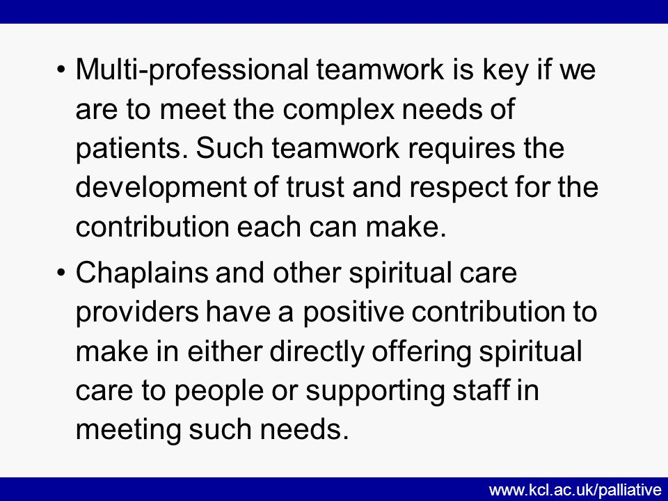 www.kcl.ac.uk/palliative Multi-professional teamwork is key if we are to meet the complex needs of patients.