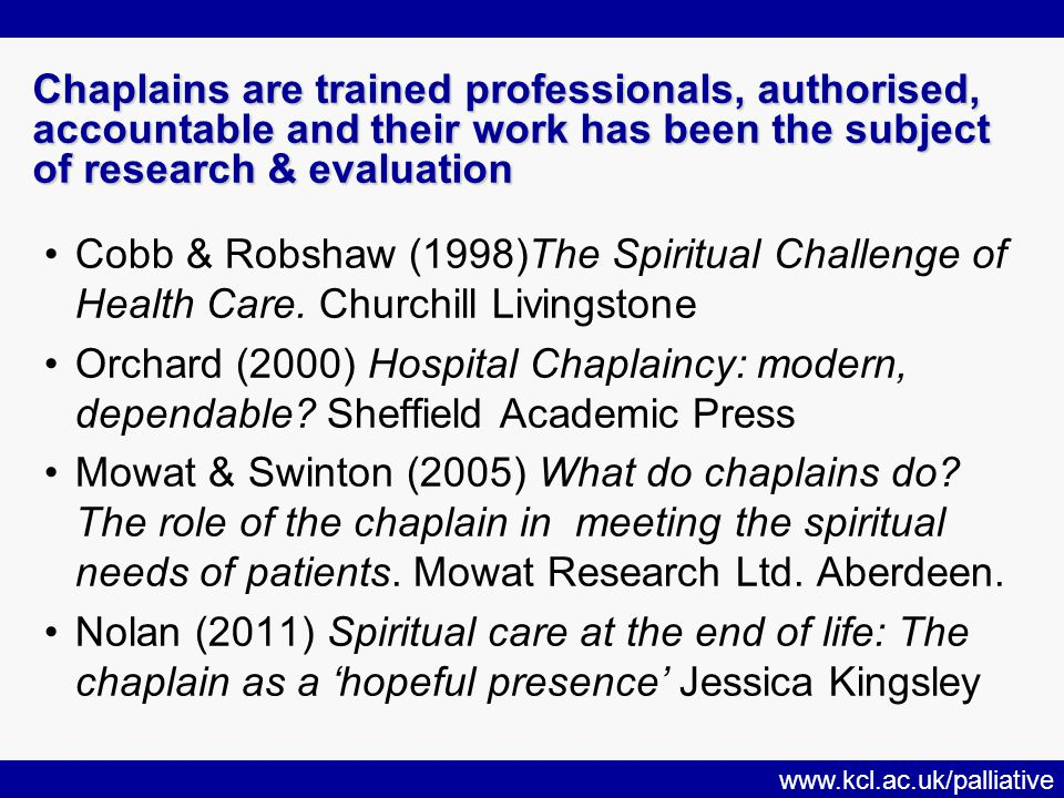www.kcl.ac.uk/palliative Chaplains are trained professionals, authorised, accountable and their work has been the subject of research & evaluation Cobb & Robshaw (1998)The Spiritual Challenge of Health Care.