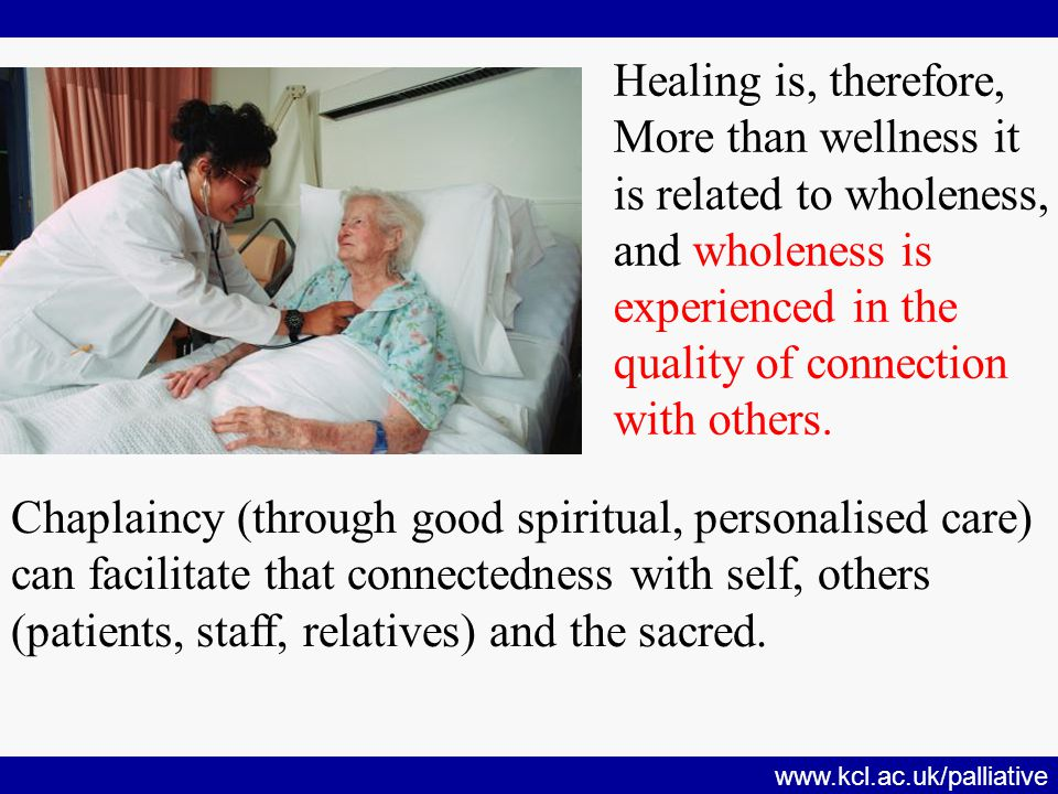www.kcl.ac.uk/palliative Healing is, therefore, More than wellness it is related to wholeness, and wholeness is experienced in the quality of connection with others.