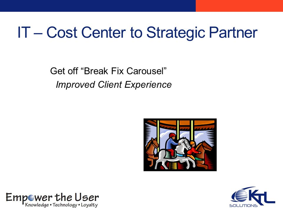 IT – Cost Center to Strategic Partner Get off Break Fix Carousel Improved Client Experience