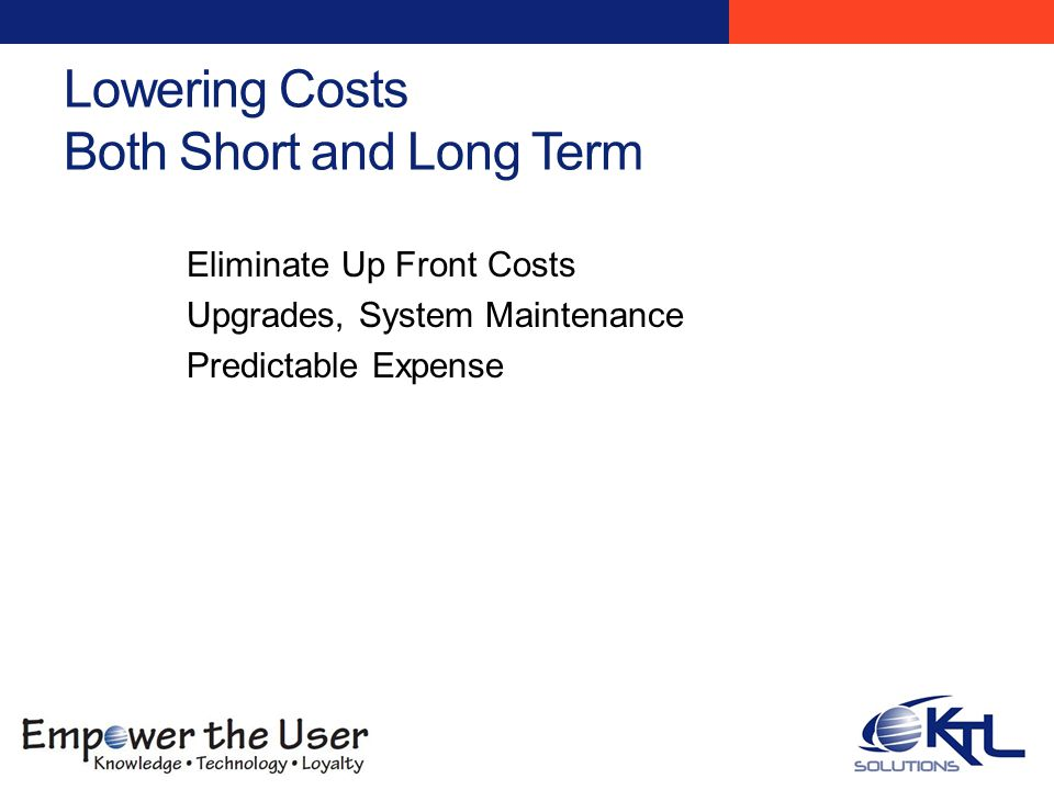 Lowering Costs Both Short and Long Term Eliminate Up Front Costs Upgrades, System Maintenance Predictable Expense