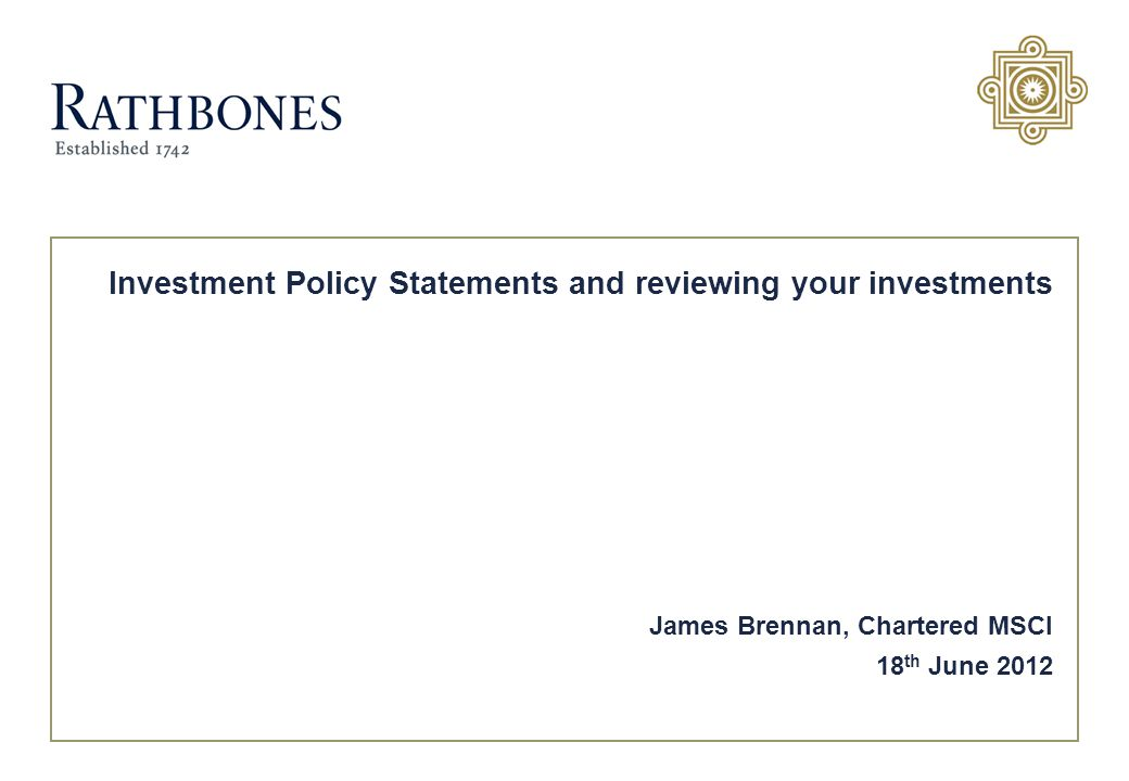 Investment Policy Statements and reviewing your investments James Brennan, Chartered MSCI 18 th June 2012