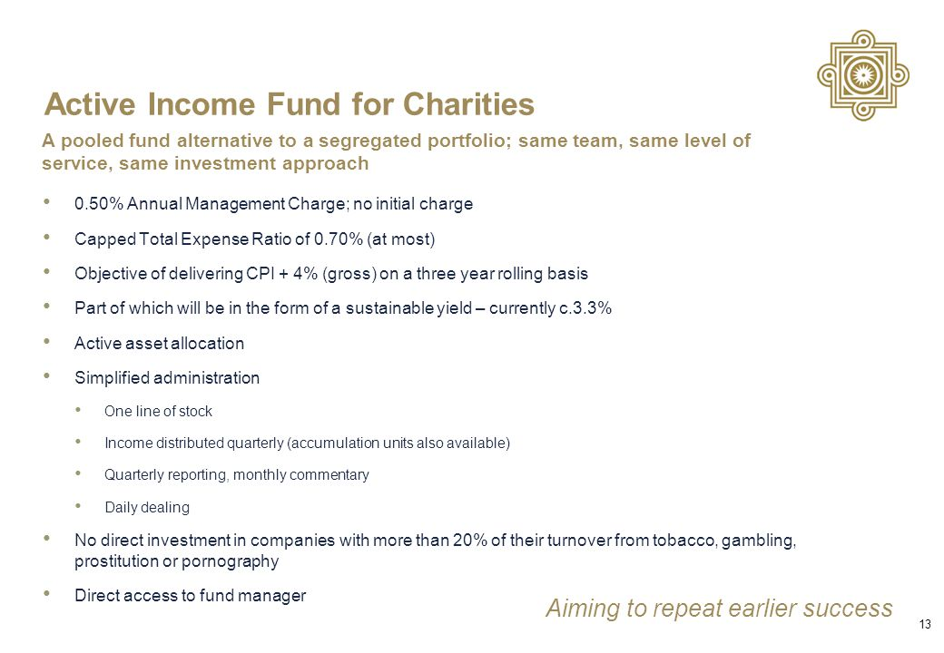 Active Income Fund for Charities 0.50% Annual Management Charge; no initial charge Capped Total Expense Ratio of 0.70% (at most) Objective of delivering CPI + 4% (gross) on a three year rolling basis Part of which will be in the form of a sustainable yield – currently c.3.3% Active asset allocation Simplified administration One line of stock Income distributed quarterly (accumulation units also available) Quarterly reporting, monthly commentary Daily dealing No direct investment in companies with more than 20% of their turnover from tobacco, gambling, prostitution or pornography Direct access to fund manager 13 A pooled fund alternative to a segregated portfolio; same team, same level of service, same investment approach Aiming to repeat earlier success
