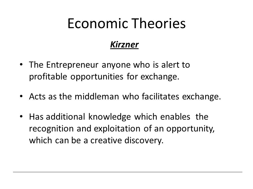 Economic Theories Kirzner The Entrepreneur anyone who is alert to profitable opportunities for exchange. Acts as the middleman who facilitates exchang