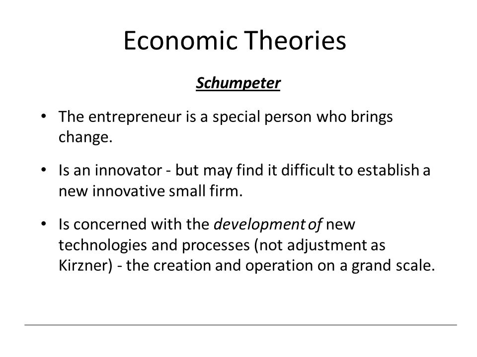 Economic Theories Schumpeter The entrepreneur is a special person who brings change. Is an innovator - but may find it difficult to establish a new in