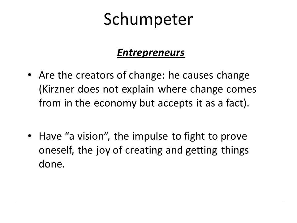 Schumpeter Entrepreneurs Are the creators of change: he causes change (Kirzner does not explain where change comes from in the economy but accepts it