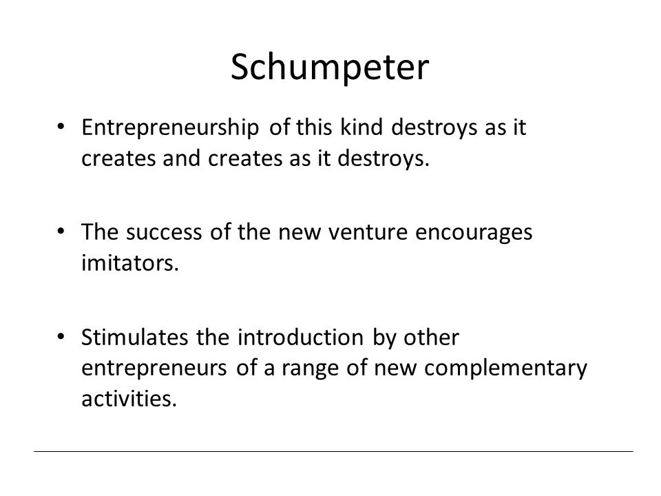 Schumpeter Entrepreneurship of this kind destroys as it creates and creates as it destroys. The success of the new venture encourages imitators. Stimu