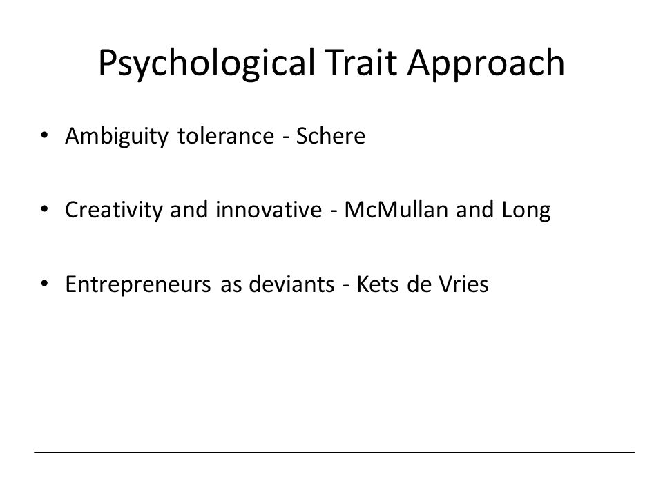 Psychological Trait Approach Ambiguity tolerance - Schere Creativity and innovative - McMullan and Long Entrepreneurs as deviants - Kets de Vries