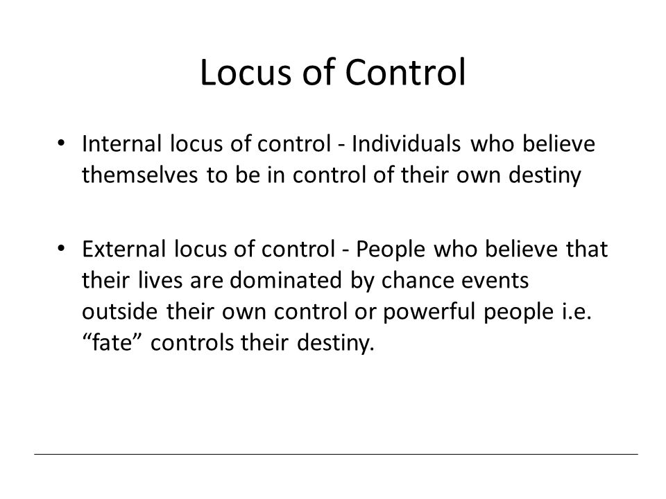 Locus of Control Internal locus of control - Individuals who believe themselves to be in control of their own destiny External locus of control - Peop
