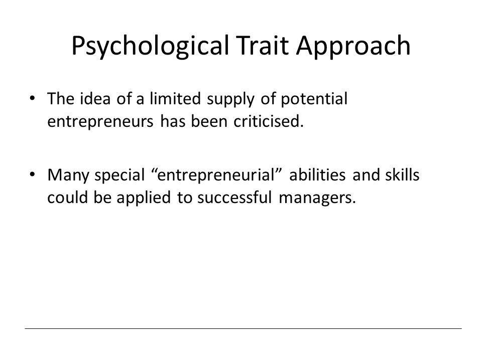 "Psychological Trait Approach The idea of a limited supply of potential entrepreneurs has been criticised. Many special ""entrepreneurial"" abilities and"