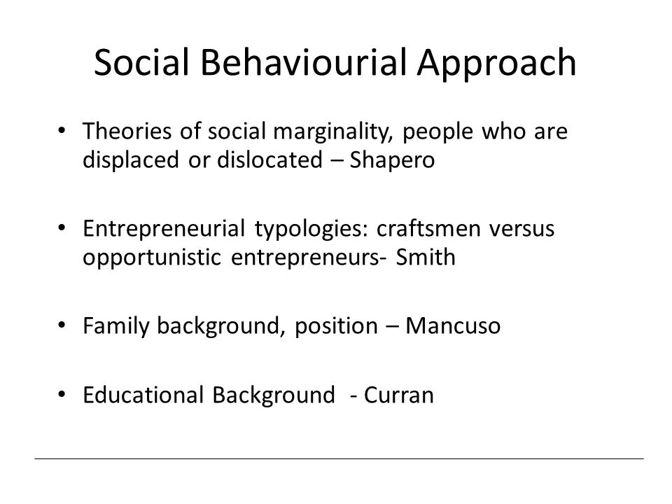 Social Behaviourial Approach Theories of social marginality, people who are displaced or dislocated – Shapero Entrepreneurial typologies: craftsmen ve