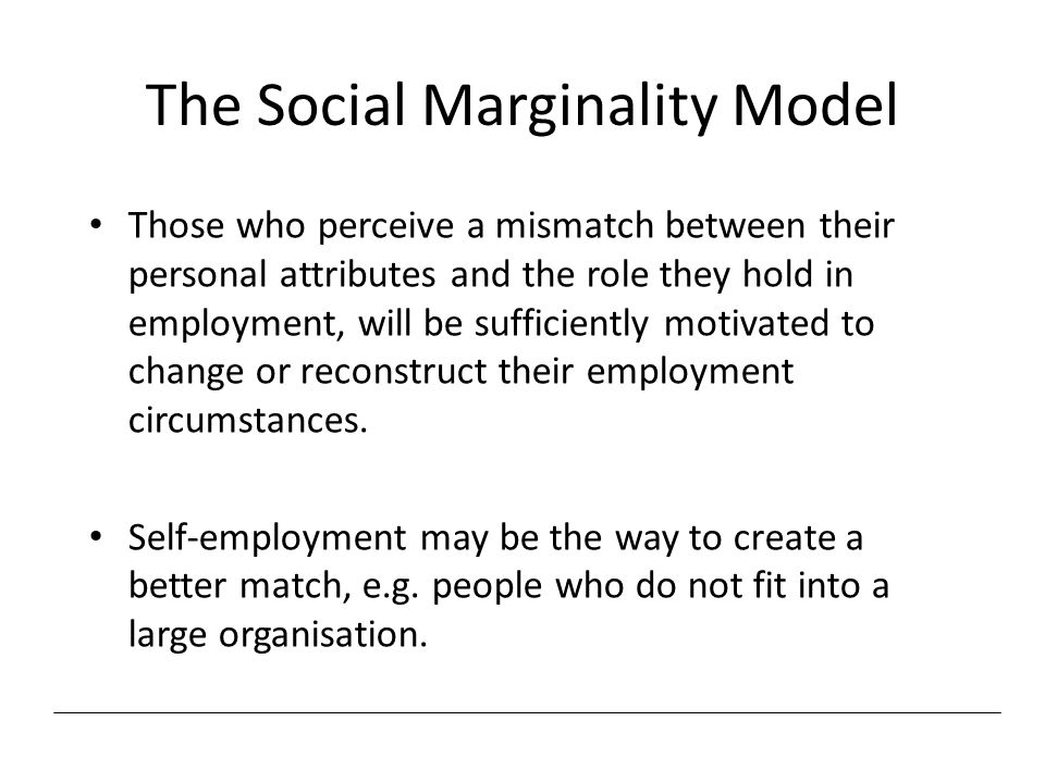 The Social Marginality Model Those who perceive a mismatch between their personal attributes and the role they hold in employment, will be sufficientl
