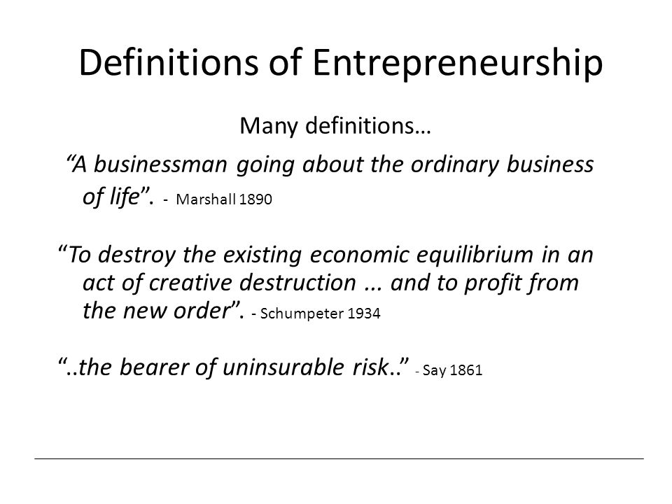 "Definitions of Entrepreneurship Many definitions… ""A businessman going about the ordinary business of life"". - Marshall 1890 ""To destroy the existing"