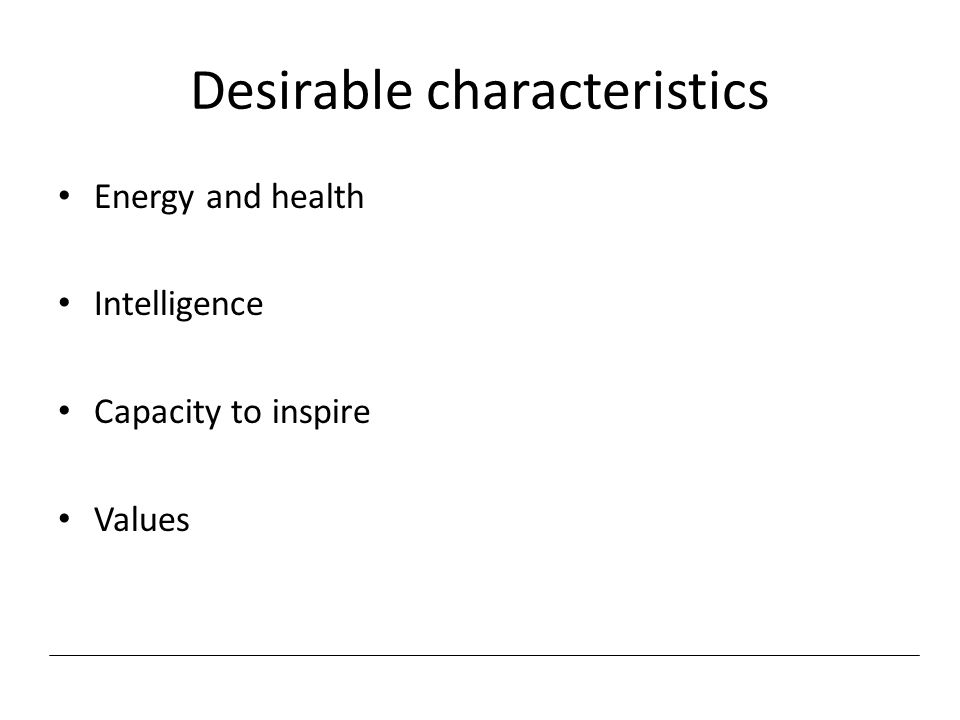 Desirable characteristics Energy and health Intelligence Capacity to inspire Values