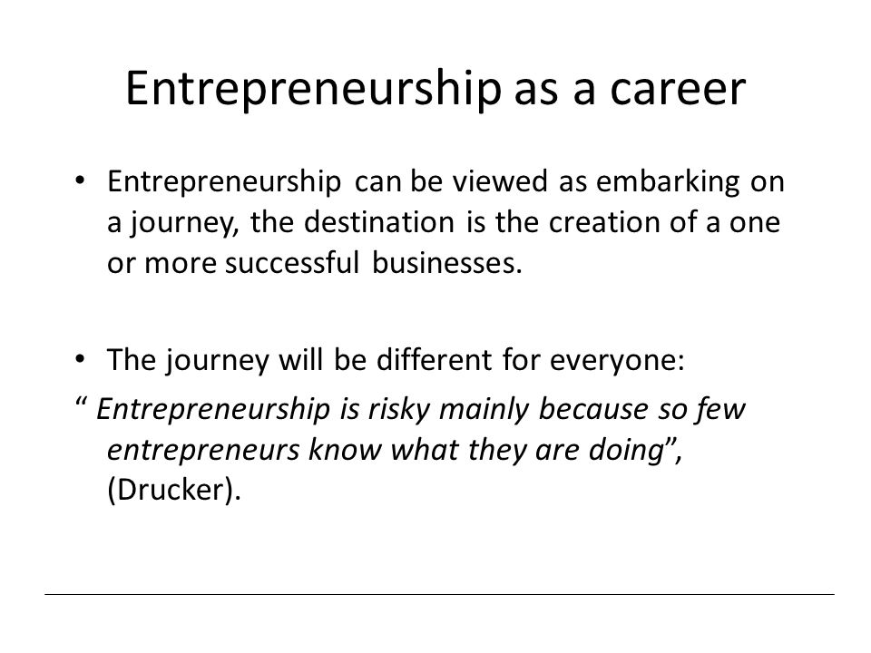 Entrepreneurship as a career Entrepreneurship can be viewed as embarking on a journey, the destination is the creation of a one or more successful bus
