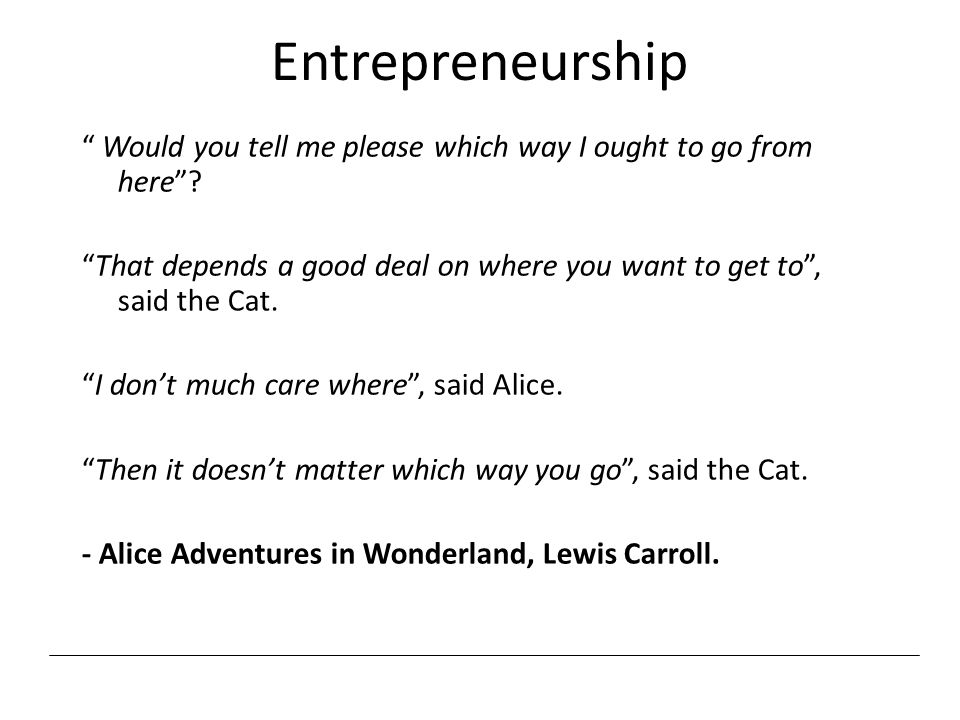 "Entrepreneurship "" Would you tell me please which way I ought to go from here""? ""That depends a good deal on where you want to get to"", said the Cat."