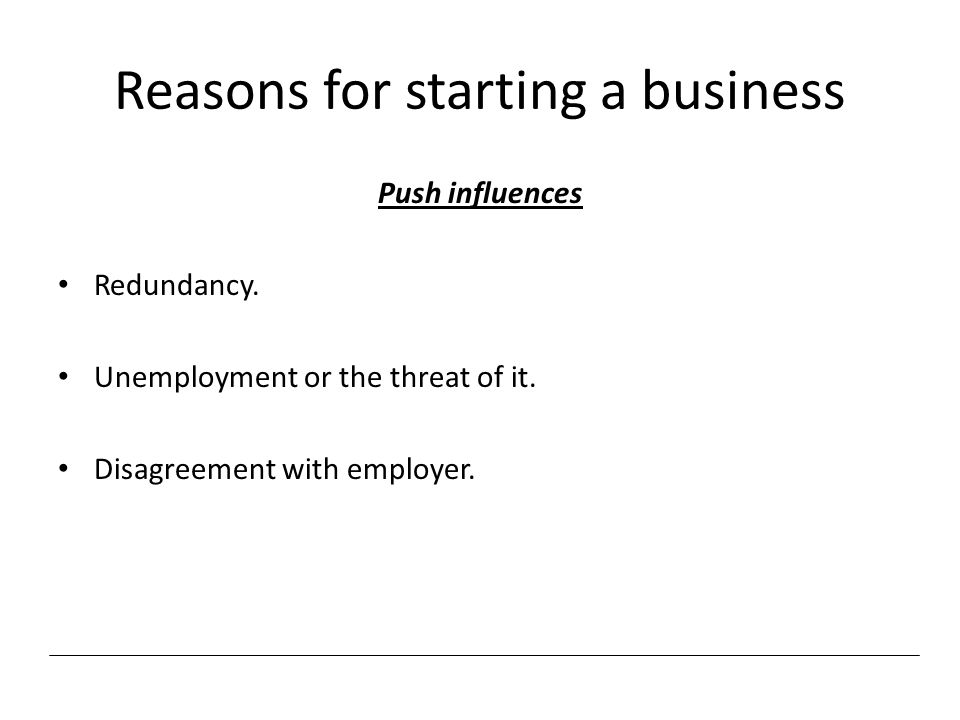 Reasons for starting a business Push influences Redundancy. Unemployment or the threat of it. Disagreement with employer.