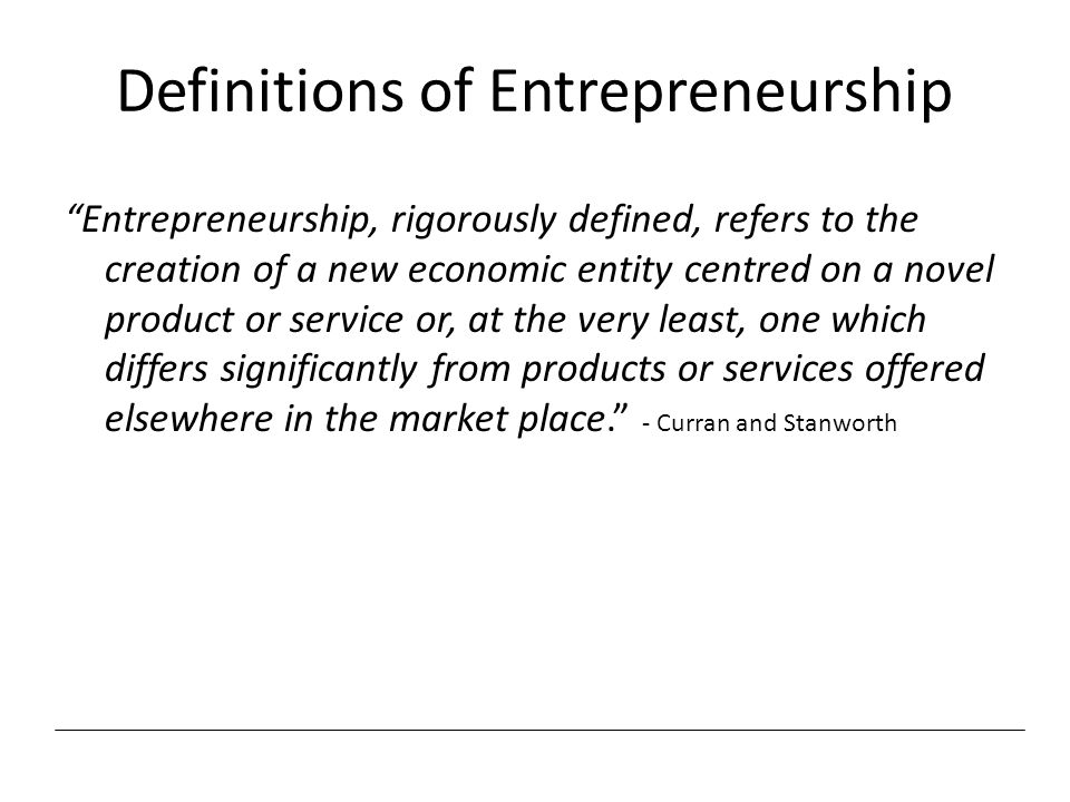 "Definitions of Entrepreneurship ""Entrepreneurship, rigorously defined, refers to the creation of a new economic entity centred on a novel product or s"