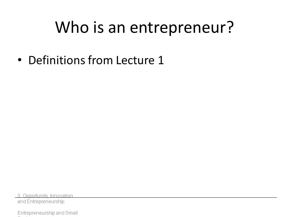 Who is an entrepreneur? Definitions from Lecture 1 3: Opportunity, Innovation and Entrepreneurship Entrepreneurship and Small Business