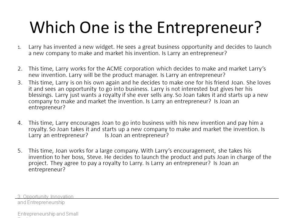 Which One is the Entrepreneur? 1. Larry has invented a new widget. He sees a great business opportunity and decides to launch a new company to make an