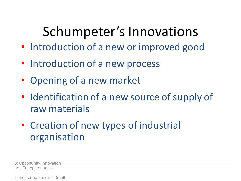 Schumpeter's Innovations Introduction of a new or improved good Introduction of a new process Opening of a new market Identification of a new source o