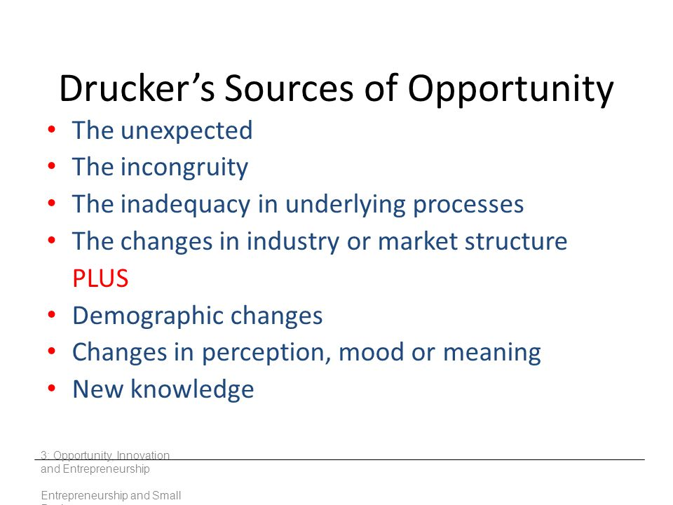 Drucker's Sources of Opportunity The unexpected The incongruity The inadequacy in underlying processes The changes in industry or market structure PLU