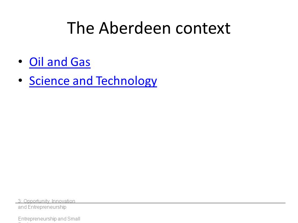 The Aberdeen context Oil and Gas Science and Technology 3: Opportunity, Innovation and Entrepreneurship Entrepreneurship and Small Business