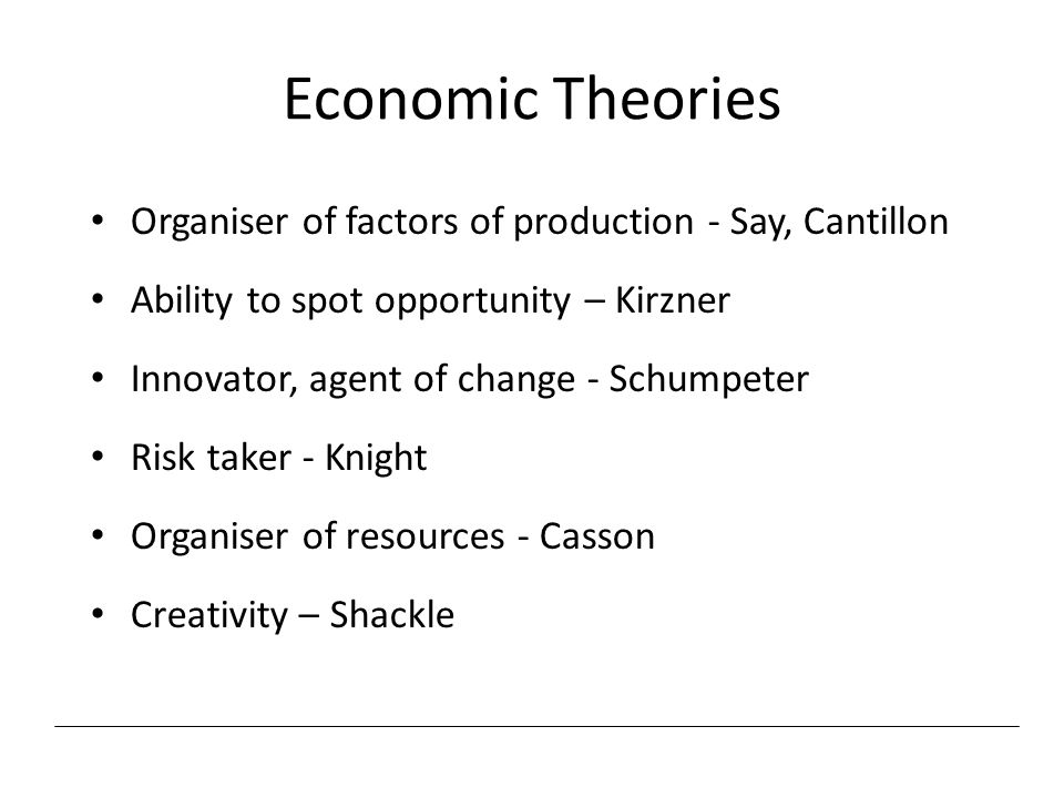 Economic Theories Organiser of factors of production - Say, Cantillon Ability to spot opportunity – Kirzner Innovator, agent of change - Schumpeter Ri