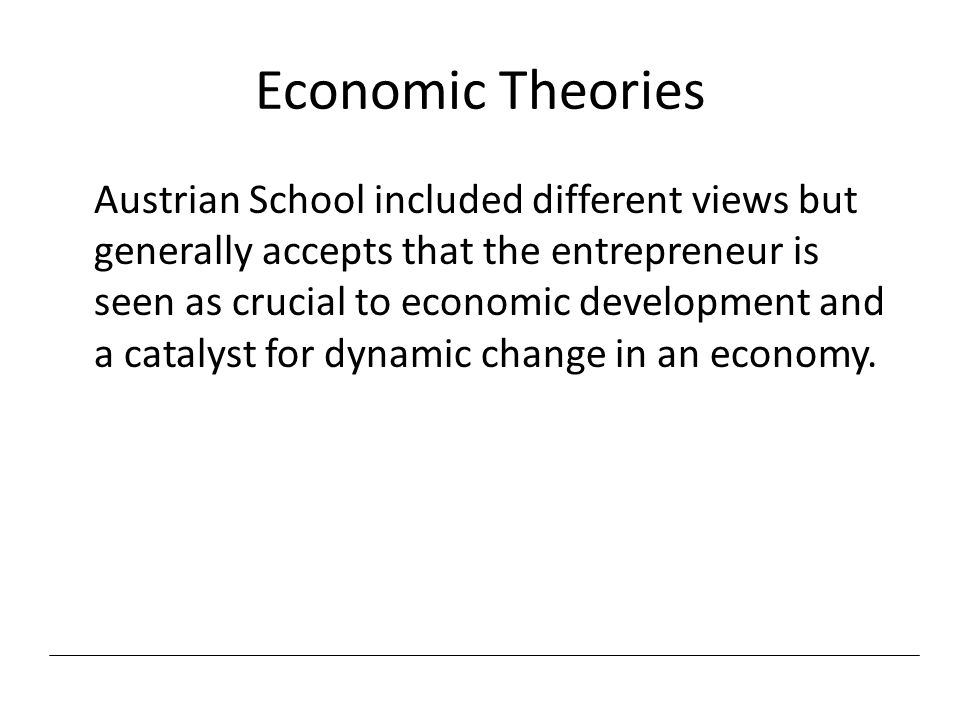 Economic Theories Austrian School included different views but generally accepts that the entrepreneur is seen as crucial to economic development and