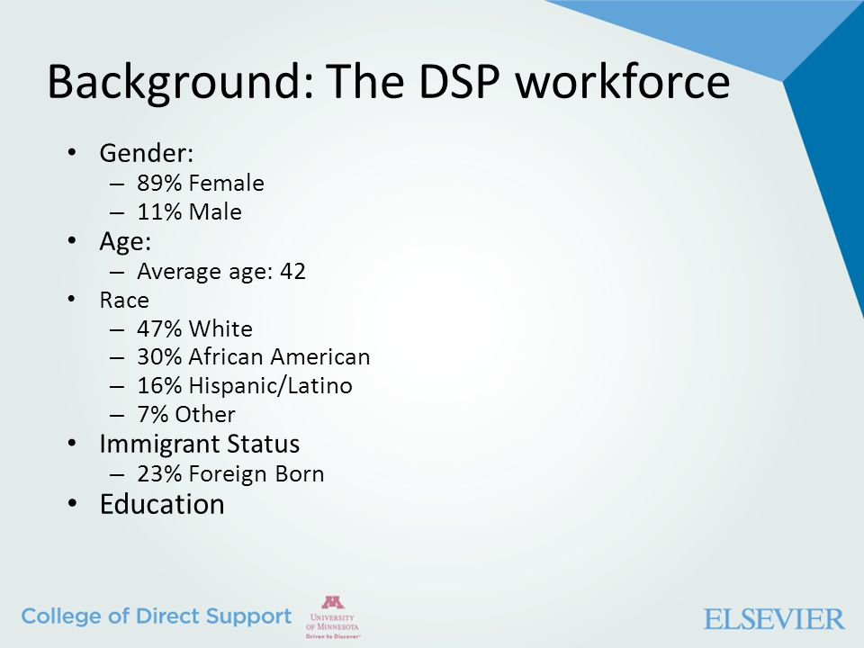 Background: The DSP workforce Gender: – 89% Female – 11% Male Age: – Average age: 42 Race – 47% White – 30% African American – 16% Hispanic/Latino – 7