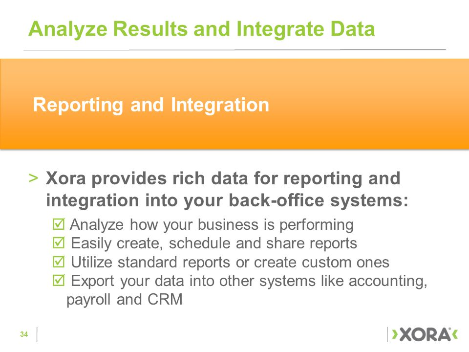 >Xora provides rich data for reporting and integration into your back-office systems:  Analyze how your business is performing  Easily create, schedule and share reports  Utilize standard reports or create custom ones  Export your data into other systems like accounting, payroll and CRM Analyze Results and Integrate Data 34