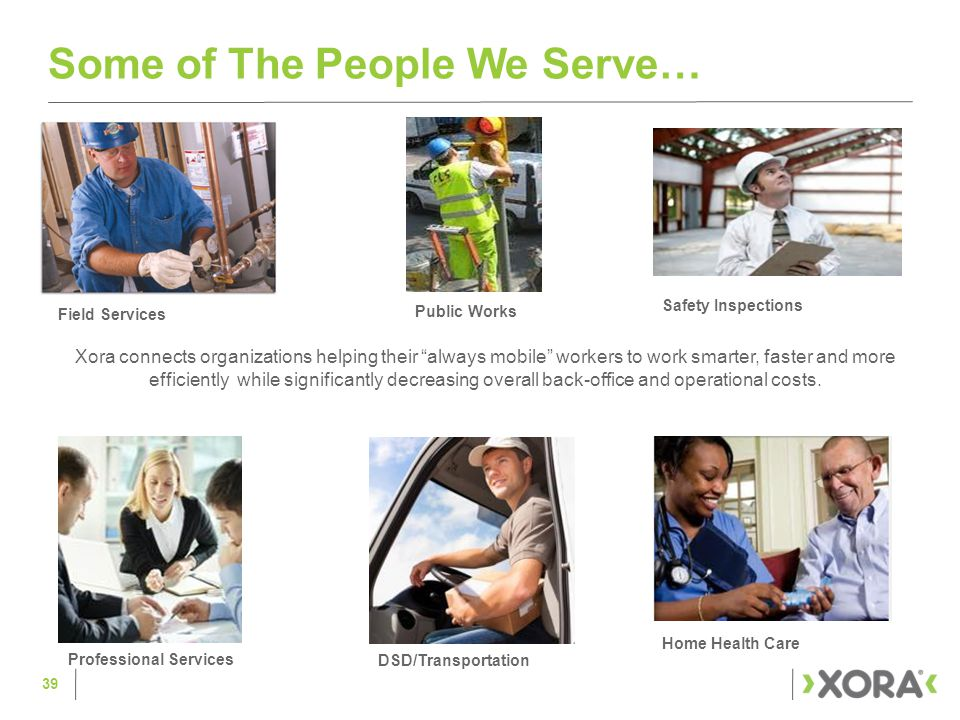 Some of The People We Serve… Xora connects organizations helping their always mobile workers to work smarter, faster and more efficiently while significantly decreasing overall back-office and operational costs.
