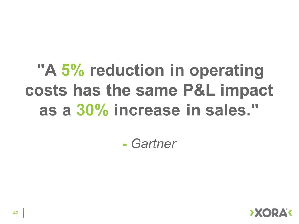 42 A 5% reduction in operating costs has the same P&L impact as a 30% increase in sales. - Gartner