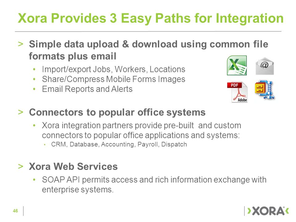 >Simple data upload & download using common file formats plus email Import/export Jobs, Workers, Locations Share/Compress Mobile Forms Images Email Reports and Alerts >Connectors to popular office systems Xora integration partners provide pre-built and custom connectors to popular office applications and systems: CRM, Database, Accounting, Payroll, Dispatch >Xora Web Services SOAP API permits access and rich information exchange with enterprise systems.