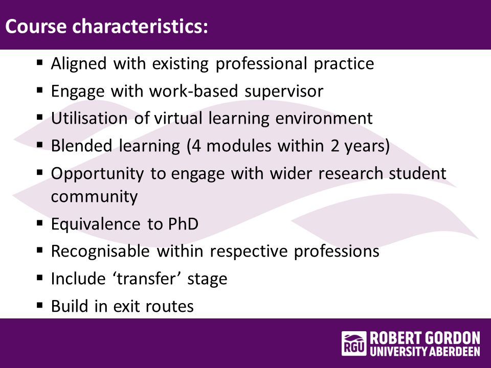Course characteristics:  Aligned with existing professional practice  Engage with work-based supervisor  Utilisation of virtual learning environment  Blended learning (4 modules within 2 years)  Opportunity to engage with wider research student community  Equivalence to PhD  Recognisable within respective professions  Include 'transfer' stage  Build in exit routes