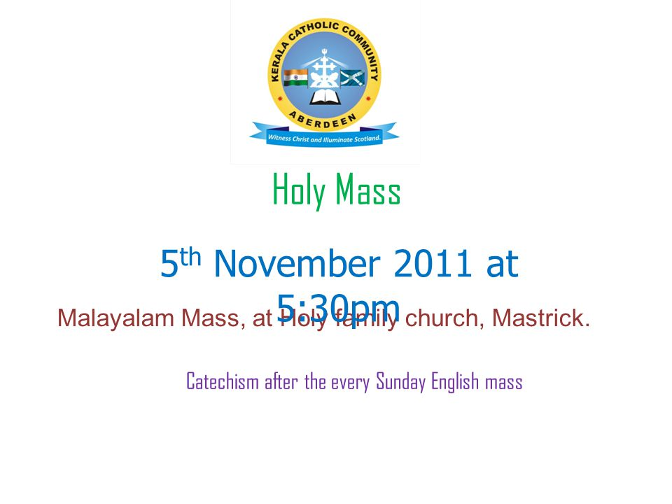 Holy Mass Malayalam Mass, at Holy family church, Mastrick. 5 th November 2011 at 5:30pm Catechism after the every Sunday English mass