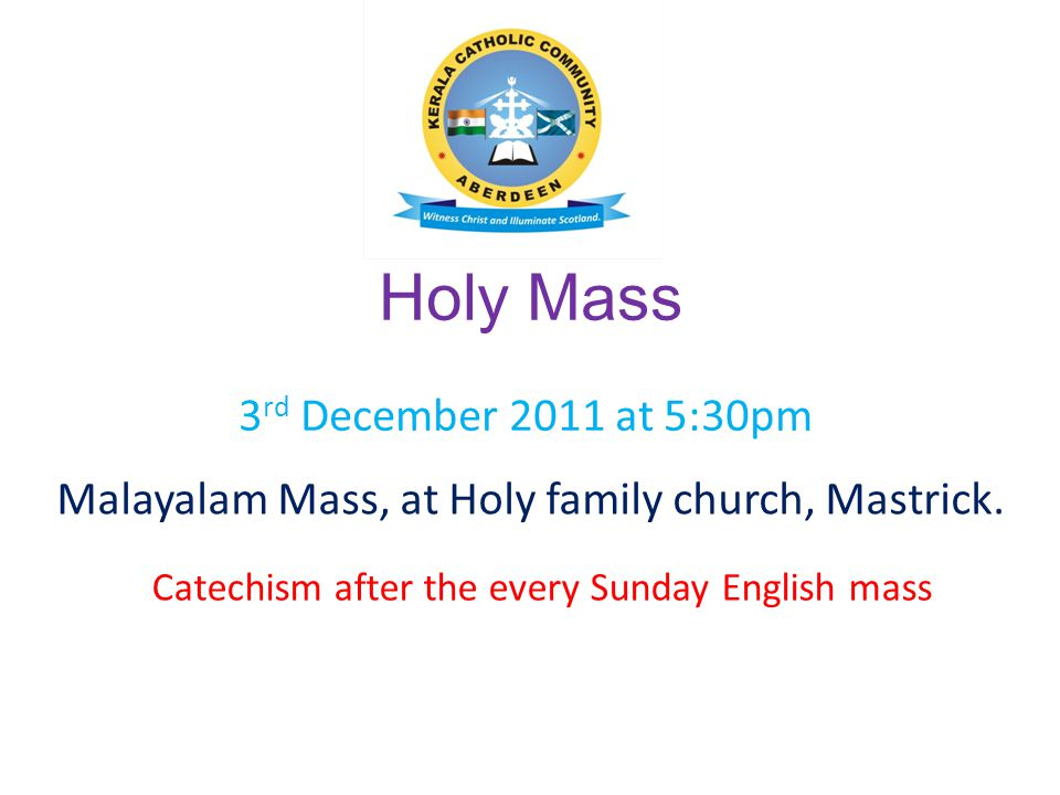 Holy Mass Malayalam Mass, at Holy family church, Mastrick. 3 rd December 2011 at 5:30pm Catechism after the every Sunday English mass