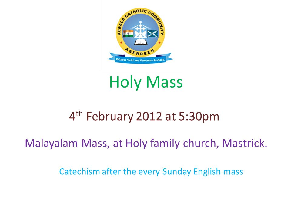 Holy Mass Malayalam Mass, at Holy family church, Mastrick. 4 th February 2012 at 5:30pm Catechism after the every Sunday English mass