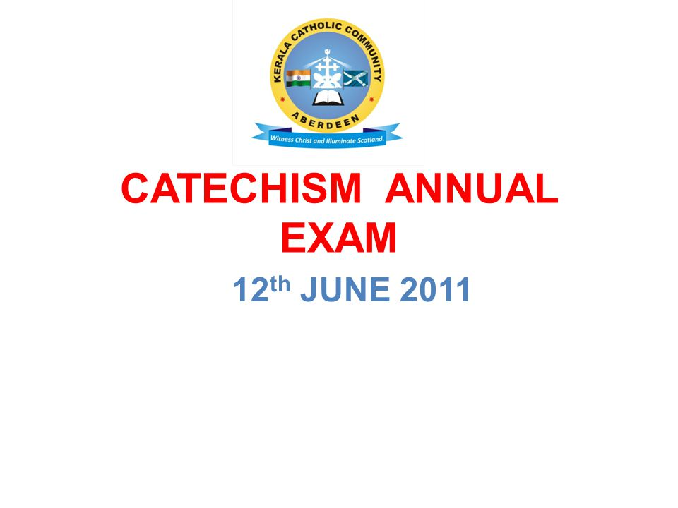 CATECHISM ANNUAL EXAM 12 th JUNE 2011