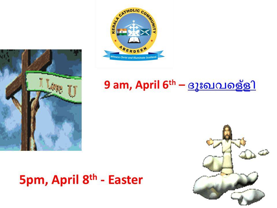 9 am, April 6 th – ദുഃഖവെള്ളി 5pm, April 8 th - Easter