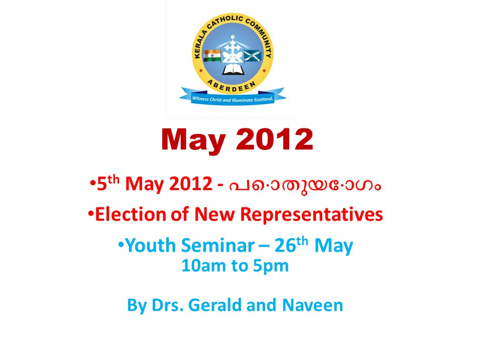 May 2012 5 th May 2012 - പൊതുയോഗം Election of New Representatives Youth Seminar – 26 th May 10am to 5pm By Drs. Gerald and Naveen